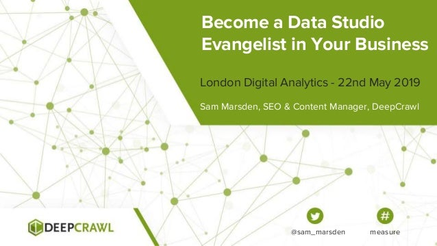 Become a Data Studio Evangelist in Your Business Sam Marsden, SEO & Content Manager, DeepCrawl London Digital Analytics - ...