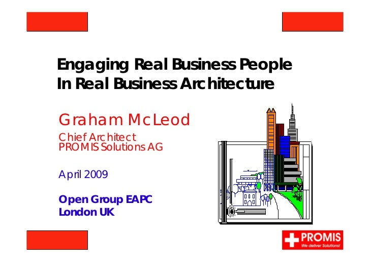 Engaging Real Business PeopleIn Real Business ArchitectureGraham McLeodChief ArchitectPROMIS Solutions AGApril 2009Open Gr...