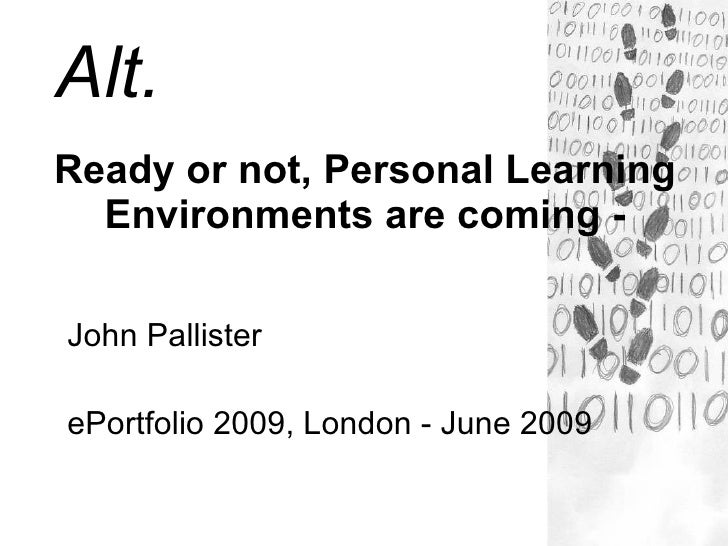 Alt. Ready or not, Personal Learning   Environments are coming -  John Pallister  ePortfolio 2009, London - June 2009