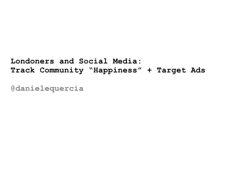 "Londoners and Social Media:Track Community ""Happiness"" + Target Ads@danielequercia"