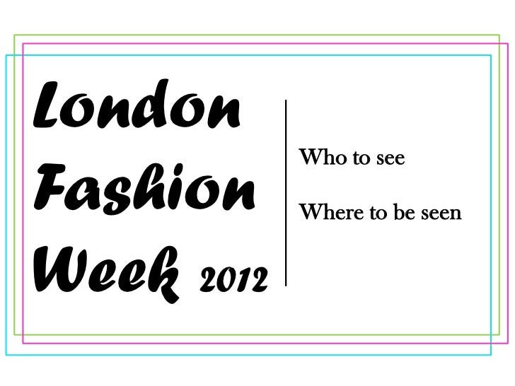 London            Who to seeFashion     Where to be seenWeek 2012