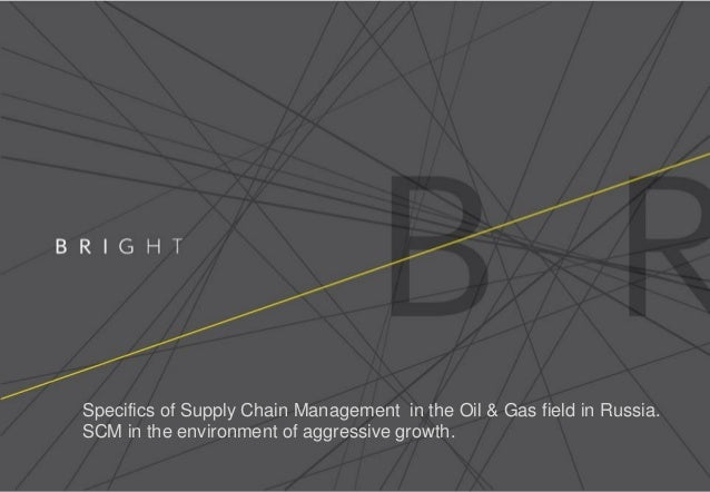 Specifics of Supply Chain Management in the Oil & Gas field in Russia.SCM in the environment of aggressive growth.