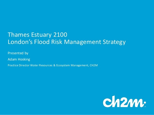 Thames	   Estuary	   2100	    London's	   Flood	   Risk	   Management	   Strategy Presented	   by	    Adam	   Hosking	    ...