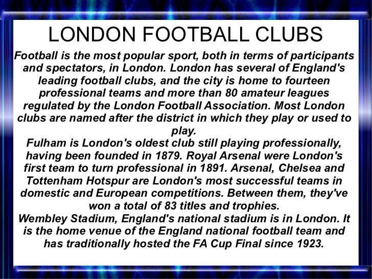 LONDON FOOTBALL CLUBSFootball is the most popular sport, both in terms of participants and spectators, in London. London h...