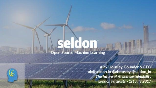 Open Source Machine Learning Alex Housley, Founder & CEO ah@seldon.io @ahousley @seldon_io The future of AI and sustainabi...