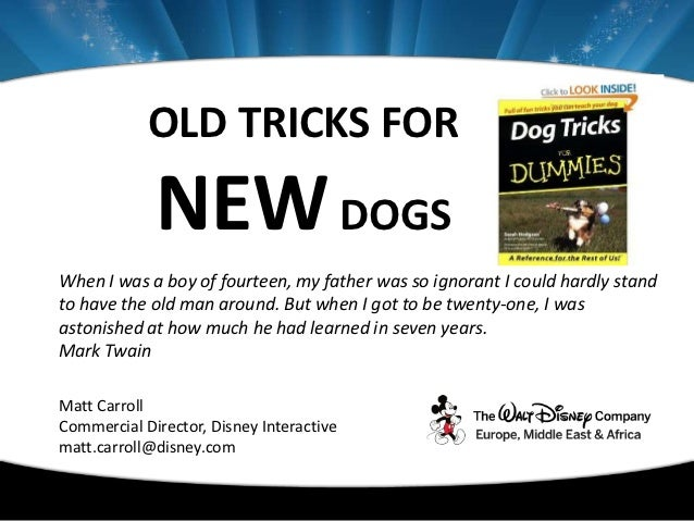 OLD TRICKS FOR             NEW DOGSWhen I was a boy of fourteen, my father was so ignorant I could hardly standto have the...