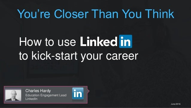 Charles Hardy Education Engagement Lead LinkedIn June 2016 How to use to kick-start your career You're Closer Than You Thi...