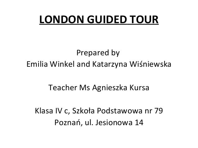 LONDON GUIDED TOURPrepared byEmilia Winkel and Katarzyna WiśniewskaTeacher Ms Agnieszka KursaKlasa IV c, Szkoła Podstawowa...
