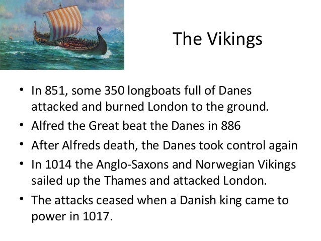 The Vikings • In 851, some 350 longboats full of Danes attacked and burned London to the ground. • Alfred the Great beat t...