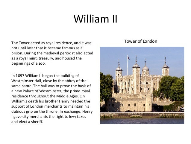 William II The Tower acted as royal residence, and it was not until later that it became famous as a prison. During the me...