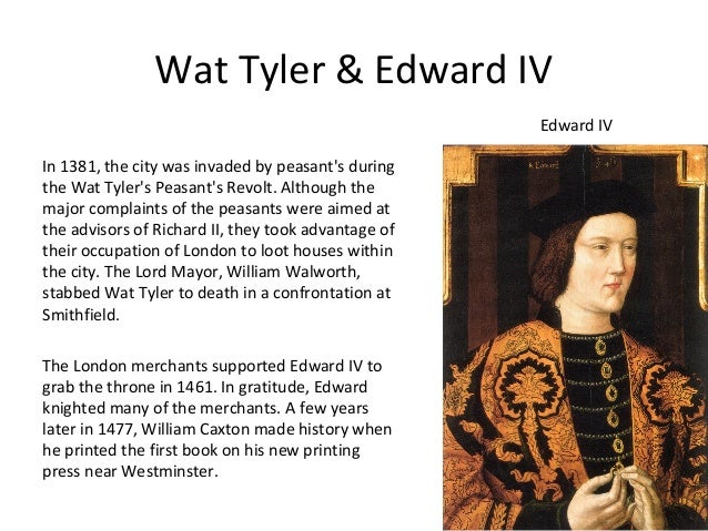 Wat Tyler & Edward IV Edward IV In 1381, the city was invaded by peasant's during the Wat Tyler's Peasant's Revolt. Althou...