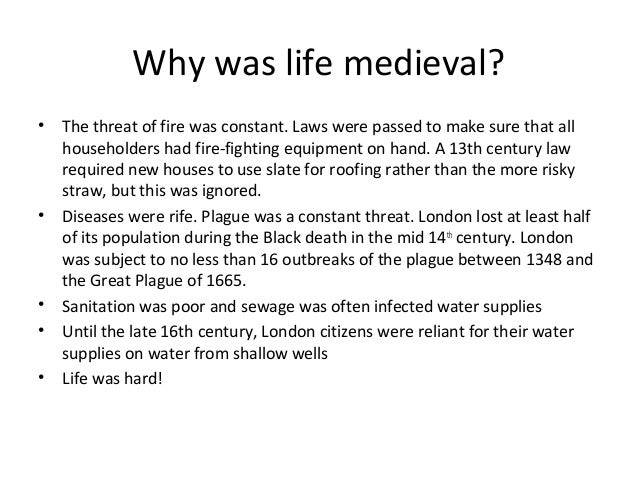 Why was life medieval? •  •  • • •  The threat of fire was constant. Laws were passed to make sure that all householders h...