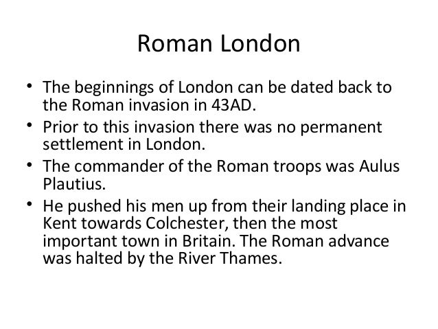 Roman London • The beginnings of London can be dated back to the Roman invasion in 43AD. • Prior to this invasion there wa...