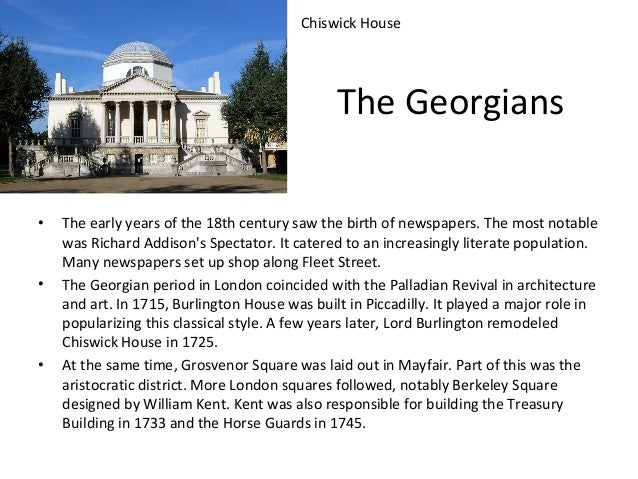 Chiswick House  The Georgians •  •  •  The early years of the 18th century saw the birth of newspapers. The most notable w...