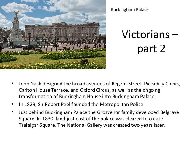 Buckingham Palace  Victorians – part 2 •  • •  John Nash designed the broad avenues of Regent Street, Piccadilly Circus, C...