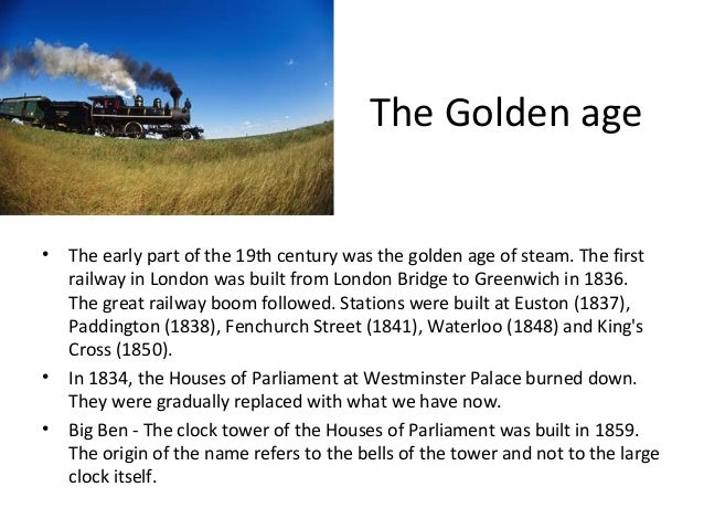 The Golden age •  • •  The early part of the 19th century was the golden age of steam. The first railway in London was bui...