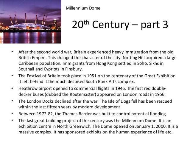 Millennium Dome  20th Century – part 3 •  • • • • •  After the second world war, Britain experienced heavy immigration fro...