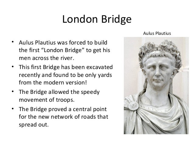 "London Bridge Aulus Plautius  • Aulus Plautius was forced to build the first ""London Bridge"" to get his men across the riv..."
