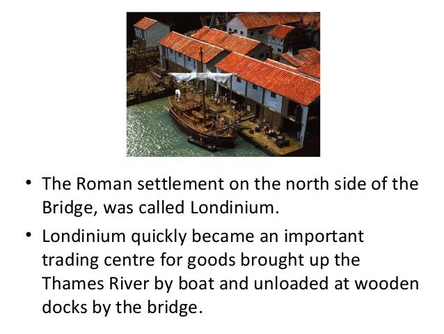 • The Roman settlement on the north side of the Bridge, was called Londinium. • Londinium quickly became an important trad...