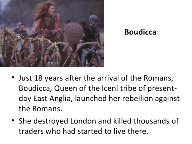 Boudicca  • Just 18 years after the arrival of the Romans, Boudicca, Queen of the Iceni tribe of presentday East Anglia, l...