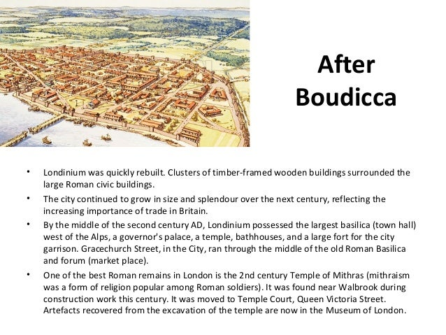 After Boudicca • • •  •  Londinium was quickly rebuilt. Clusters of timber-framed wooden buildings surrounded the large Ro...