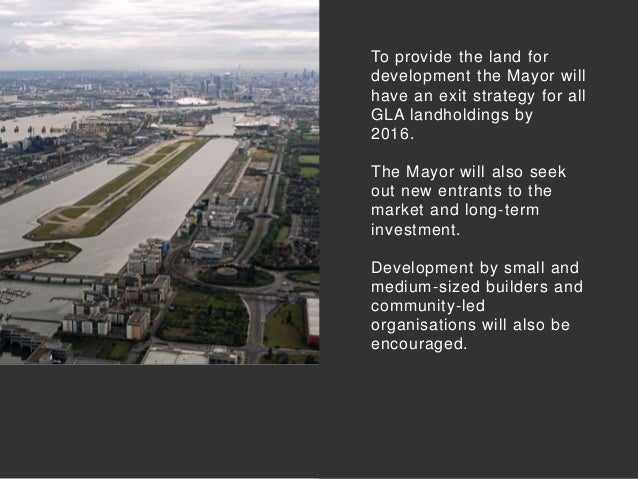 To provide the land for development the Mayor will have an exit strategy for all GLA landholdings by 2016. The Mayor will ...
