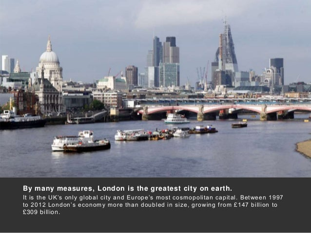By many measures, London is the greatest city on earth. It is the UK's only global city and Europe's most cosmopolitan cap...