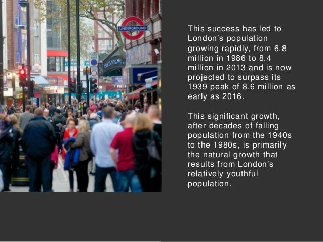This success has led to London's population growing rapidly, from 6.8 million in 1986 to 8.4 million in 2013 and is now pr...