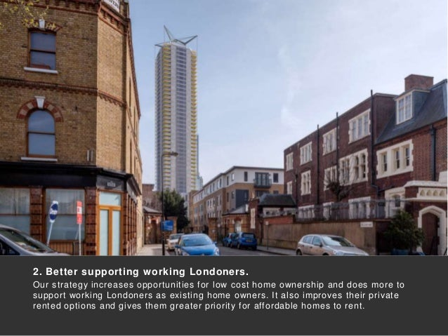 2. Better supporting working Londoners. Our strategy increases opportunities for low cost home ownership and does more to ...