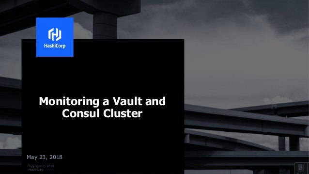 Copyright © 2018 HashiCorp May 23, 2018 Monitoring a Vault and Consul Cluster