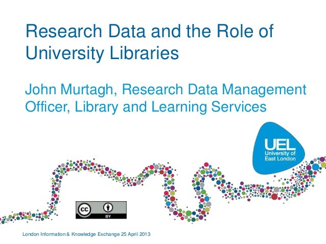 Research Data and the Role ofUniversity LibrariesJohn Murtagh, Research Data ManagementOfficer, Library and Learning Servi...