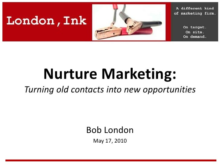 Nurture Marketing:Turning old contacts into new opportunities<br />Bob London<br />May 17, 2010<br />