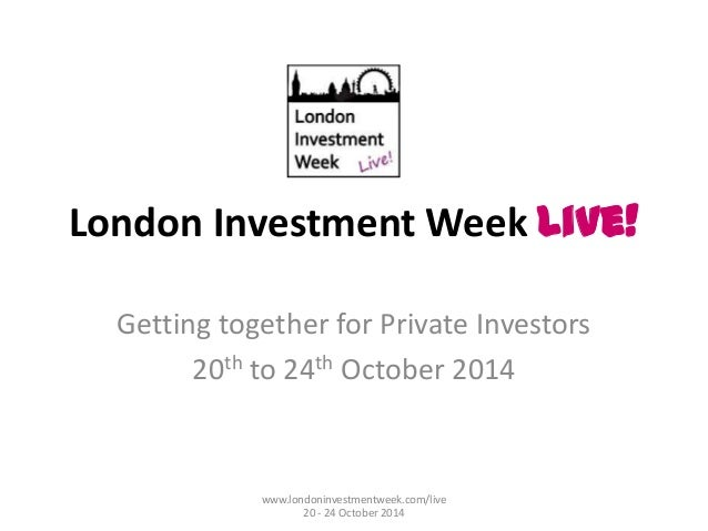 London Investment Week Live! Getting together for Private Investors 20th to 24th October 2014 www.londoninvestmentweek.com...