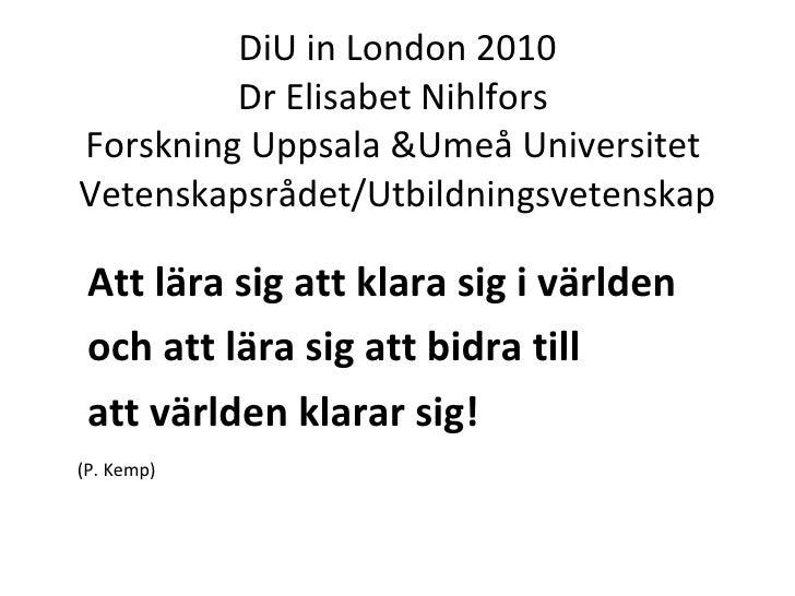 DiU in London 2010 Dr Elisabet Nihlfors  Forskning Uppsala &Umeå Universitet  Vetenskapsrådet/Utbildningsvetenskap <ul><ul...