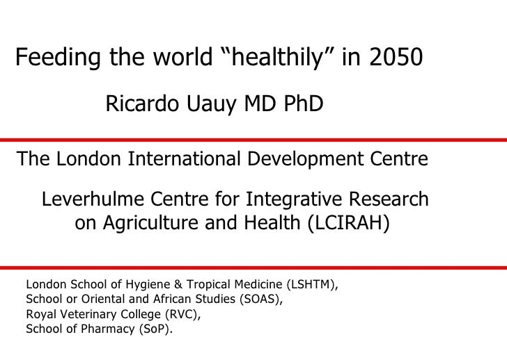 "Feeding the world ""healthily"" in 2050 London School of Hygiene & Tropical Medicine (LSHTM),  School or Oriental and Africa..."