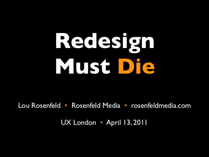 Redesign           Must DieLou Rosenfeld •  Rosenfeld Media •  rosenfeldmedia.com             UX London •  April 13, 2011