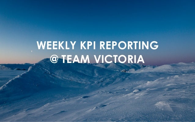 WEEKLY KPI REPORTING  @ TEAM VICTORIA
