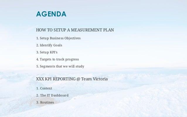 AGENDA  HOW TO SETUP A MEASUREMENT PLAN  1. Setup Business Objectives  2. Identify Goals  3. Setup KPI's  4. Targets to tr...