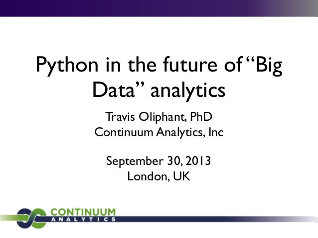"Python in the future of ""Big Data"" analytics Travis Oliphant, PhD Continuum Analytics, Inc September 30, 2013 London, UK"