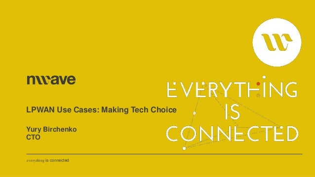 everything is connected LPWAN Use Cases: Making Tech Choice Yury Birchenko CTO