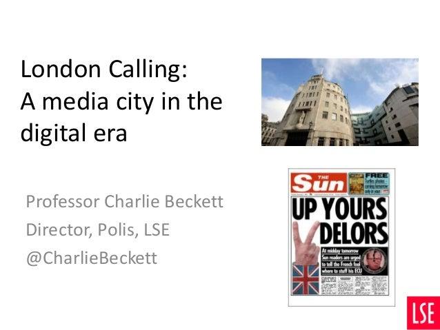 London Calling: A media city in the digital era Professor Charlie Beckett Director, Polis, LSE @CharlieBeckett