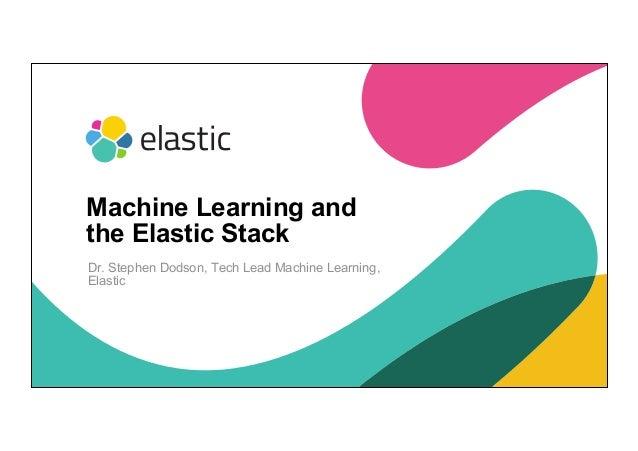 1 Dr. Stephen Dodson, Tech Lead Machine Learning, Elastic Machine Learning and the Elastic Stack
