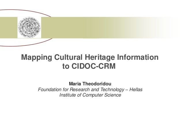 Mapping Cultural Heritage Information  to CIDOC-CRM  Maria Theodoridou  Foundation for Research and Technology – Hellas  I...