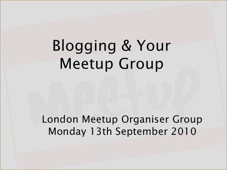 Blogging & Your Meetup Group<br />London Meetup Organiser GroupMonday 13th September 2010<br />