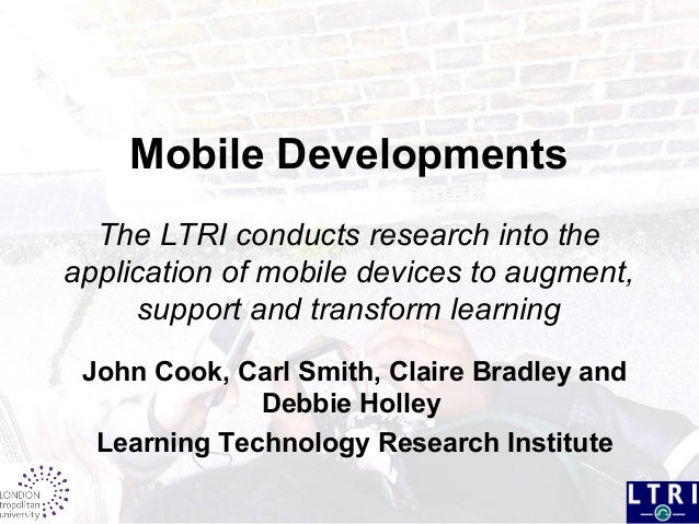Mobile Developments The LTRI conducts research into the application of mobile devices to augment, support and transform le...
