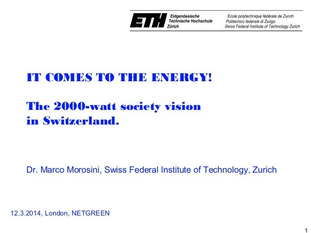 1 IT COMES TO THE ENERGY! The 2000-watt society vision in Switzerland.  Dr. MarcoMorosini, Swiss Federal Institute of T...