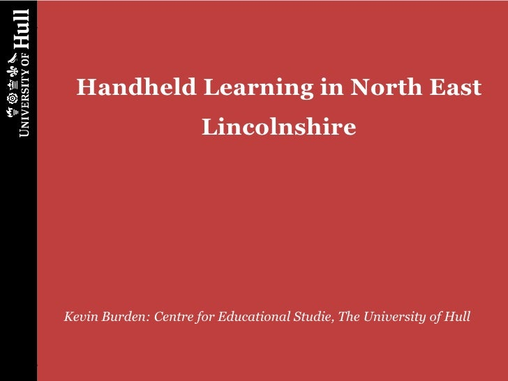 Handheld Learning in North East                      LincolnshireKevin Burden: Centre for Educational Studie, The Universi...