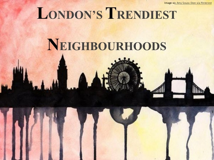LONDON'S TRENDIEST                Image via Amy Souza Dion via Pinterest NEIGHBOURHOODS