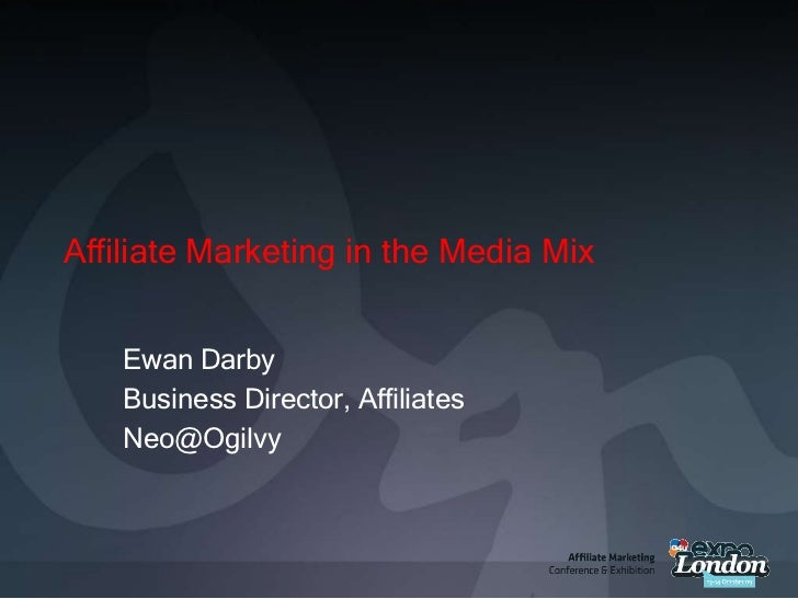 Affiliate Marketing in the Media Mix<br />Ewan Darby<br />Business Director, Affiliates<br />Neo@Ogilvy<br />
