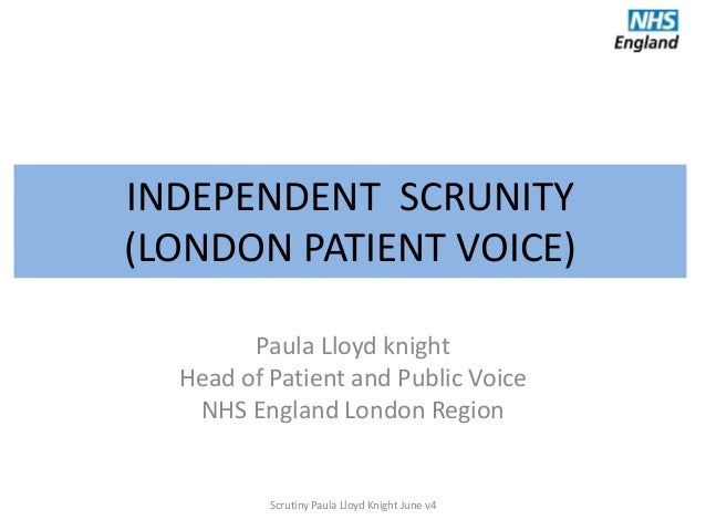 INDEPENDENT SCRUNITY (LONDON PATIENT VOICE) Paula Lloyd knight Head of Patient and Public Voice NHS England London Region ...
